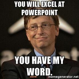 You will Excel at PowerPoint.  You have my Word.